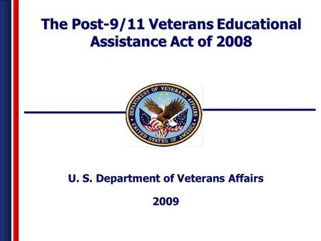 U. S. Department of Veterans Affairs 2009 The Post-9/11 Veterans Educational Assistance Act of 2008.