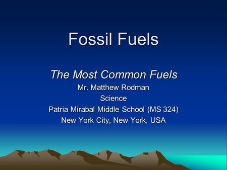 Fossil Fuels The Most Common Fuels Mr. Matthew Rodman Science Patria Mirabal Middle School (MS 324) New York City, New York, USA.