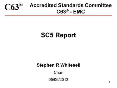 1 Accredited Standards Committee C63 ® - EMC SC5 Report Stephen R Whitesell Chair 05/09/2013.