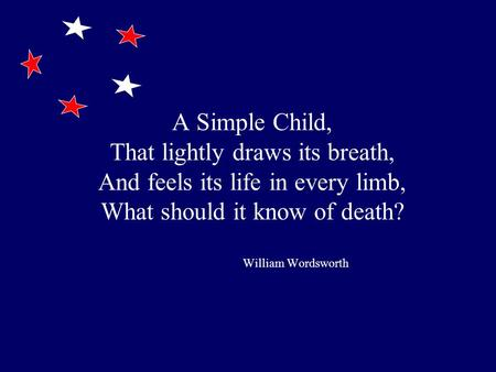A Simple Child, That lightly draws its breath, And feels its life in every limb, What should it know of death? William Wordsworth.