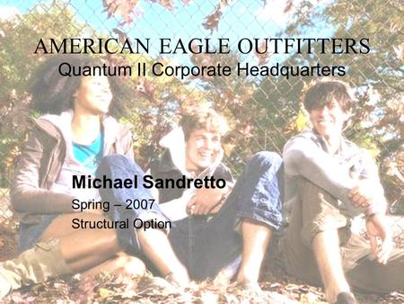 AMERICAN EAGLE OUTFITTERS Quantum II Corporate Headquarters Michael Sandretto Spring – 2007 Structural Option.