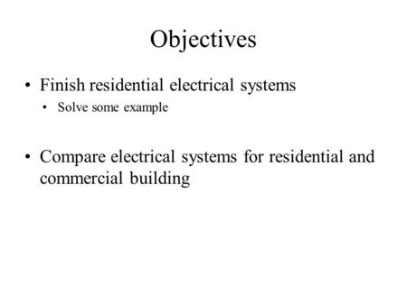 Objectives Finish residential electrical systems Solve some example Compare electrical systems for residential and commercial building.