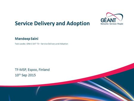 Networks ∙ Services ∙ People www.geant.org Mandeep Saini TF-MSP, Espoo, Finland Service Delivery and Adoption 10 th Sep 2015 Task Leader, GN4-1 SA7 T3.