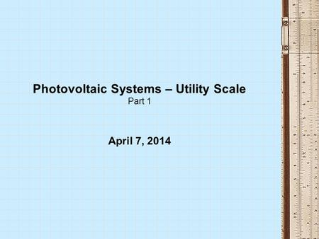 Photovoltaic Systems – Utility Scale Part 1 April 7, 2014.