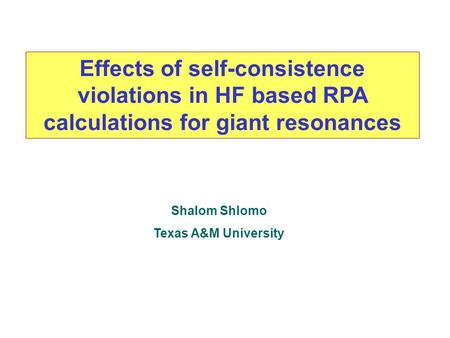 Effects of self-consistence violations in HF based RPA calculations for giant resonances Shalom Shlomo Texas A&M University.