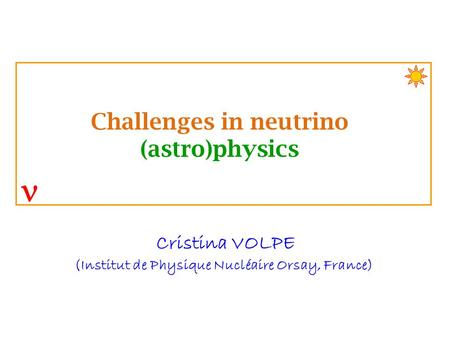 Cristina VOLPE (Institut de Physique Nucléaire Orsay, France) Challenges in neutrino (astro)physics.