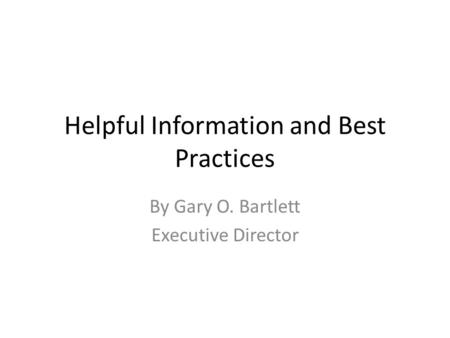 Helpful Information and Best Practices By Gary O. Bartlett Executive Director.