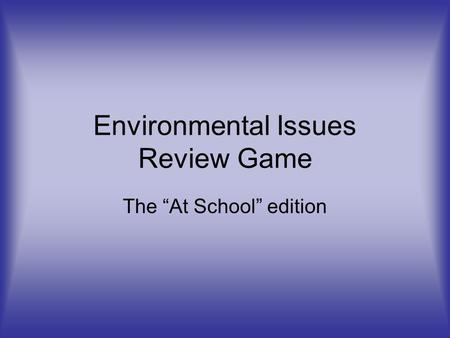 "Environmental Issues Review Game The ""At School"" edition."