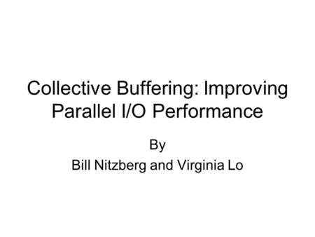 Collective Buffering: Improving Parallel I/O Performance By Bill Nitzberg and Virginia Lo.