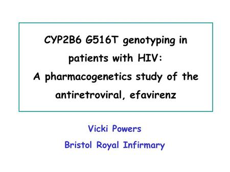 Vicki Powers Bristol Royal Infirmary CYP2B6 G516T genotyping in patients with HIV: A pharmacogenetics study of the antiretroviral, efavirenz.