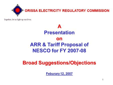 1 APresentationon ARR & Tariff Proposal of NESCO for FY 2007-08 BroadSuggestions/Objections Broad Suggestions/Objections Feburary 12, 2007 Together, let.