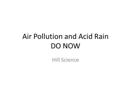 Air Pollution and Acid Rain DO NOW Hill Science. DO NOW 1.What is it called when the atmosphere is contaminated by natural and human caused particles.