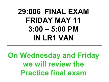 29:006 FINAL EXAM FRIDAY MAY 11 3:00 – 5:00 PM IN LR1 VAN On Wednesday and Friday we will review the Practice final exam.