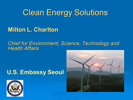 Clean Energy Solutions Milton L. Charlton Chief for Environment, Science, Technology and Health Affairs U.S. Embassy Seoul.