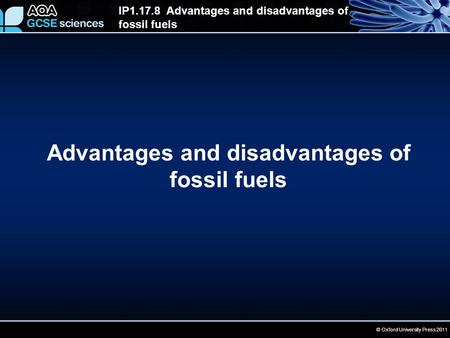 IP1.17.8 Advantages and disadvantages of fossil fuels © Oxford University Press 2011 Advantages and disadvantages of fossil fuels.