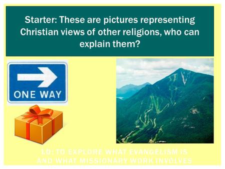 LO: TO EXPLORE WHAT EVANGELISM IS AND WHAT MISSIONARY WORK INVOLVES Starter: These are pictures representing Christian views of other religions, who can.
