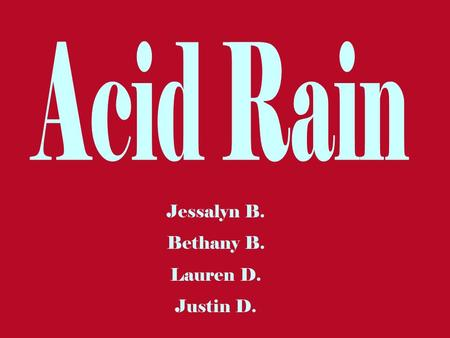 Jessalyn B. Bethany B. Lauren D. Justin D.. What is Acid Rain? The term acid rain means the deposition of acidic components in rain, snow, fog, dew,