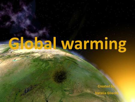 Global warming Created by: Natalia Gilecka. G lobal warming is very important problem in the world. I t has already affected human health around the.