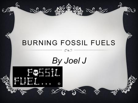 BURNING FOSSIL FUELS By Joel J. WHAT IS THE ISSUE?  My issue is burning fossil fuels.  fossil fuels can be found in your energy at home.  when its.