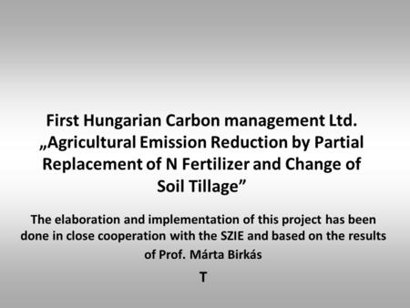 "First Hungarian Carbon management Ltd. ""Agricultural Emission Reduction by Partial Replacement of N Fertilizer and Change of Soil Tillage"" The elaboration."