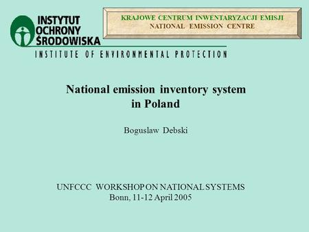KRAJOWE CENTRUM INWENTARYZACJI EMISJI NATIONAL EMISSION CENTRE UNFCCC WORKSHOP ON NATIONAL SYSTEMS Bonn, 11-12 April 2005 National emission inventory system.
