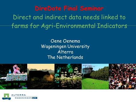 DireDate Final Seminar Direct and indirect data needs linked to farms for Agri-Environmental Indicators Oene Oenema Wageningen University Alterra The Netherlands.