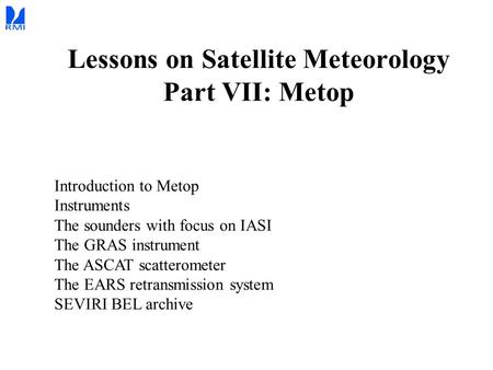 Lessons on Satellite Meteorology Part VII: Metop Introduction to Metop Instruments The sounders with focus on IASI The GRAS instrument The ASCAT scatterometer.