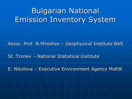 Bulgarian National Emission Inventory System Assoc. Prof. N.Miloshev – Geophysical Institute BAS St. Tzonev – National Statistical Institute E. Nikolova.