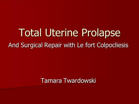 Total Uterine Prolapse And Surgical Repair with Le fort Colpocliesis Tamara Twardowski.