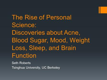 The Rise of Personal Science: Discoveries about Acne, Blood Sugar, Mood, Weight Loss, Sleep, and Brain Function Seth Roberts Tsinghua University, UC Berkeley.
