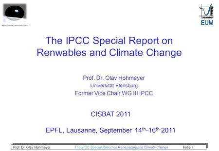 Prof. Dr. Olav Hohmeyer The IPCC Special Report on Renewables and Climate Change Folie 1 The IPCC Special Report on Renwables and Climate Change Prof.
