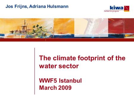 Partner for progress The climate footprint of the water sector WWF5 Istanbul March 2009 Jos Frijns, Adriana Hulsmann.
