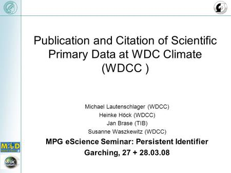 Publication and Citation of Scientific Primary Data at WDC Climate (WDCC ) Michael Lautenschlager (WDCC) Heinke Höck (WDCC) Jan Brase (TIB) Susanne Waszkewitz.