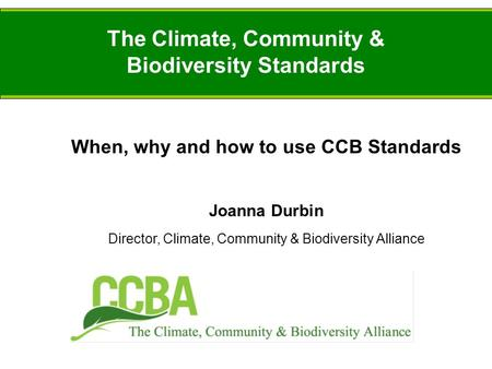 The Climate, Community & Biodiversity Standards When, why and how to use CCB Standards Joanna Durbin Director, Climate, Community & Biodiversity Alliance.