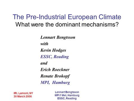 IRI, Lamont, NY 30 March 2006 Lennart Bengtsson MPI f Met, Hamburg ESSC, Reading The Pre-Industrial European Climate What were the dominant mechanisms?