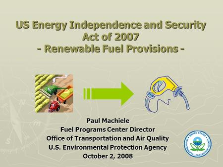 US Energy Independence and Security Act of 2007 - Renewable Fuel Provisions - Paul Machiele Fuel Programs Center Director Office of Transportation and.