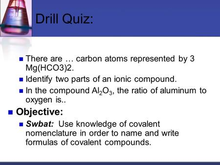 Drill Quiz: There are … carbon atoms represented by 3 Mg(HCO3)2. Identify two parts of an ionic compound. In the compound Al 2 O 3, the ratio of aluminum.