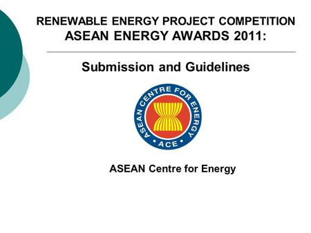 RENEWABLE ENERGY PROJECT COMPETITION ASEAN ENERGY AWARDS 2011: Submission and Guidelines ASEAN Centre for Energy.