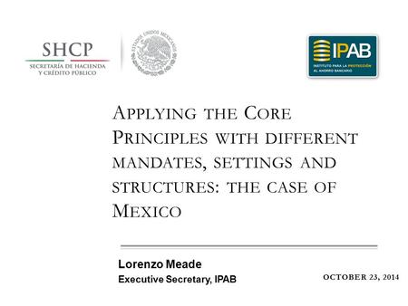 A PPLYING THE C ORE P RINCIPLES WITH DIFFERENT MANDATES, SETTINGS AND STRUCTURES : THE CASE OF M EXICO OCTOBER 23, 2014 Lorenzo Meade Executive Secretary,