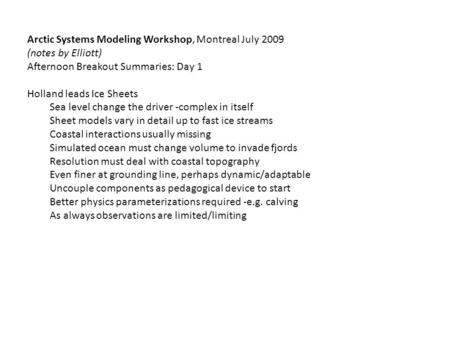 Arctic Systems Modeling Workshop, Montreal July 2009 (notes by Elliott) Afternoon Breakout Summaries: Day 1 Holland leads Ice Sheets Sea level change the.