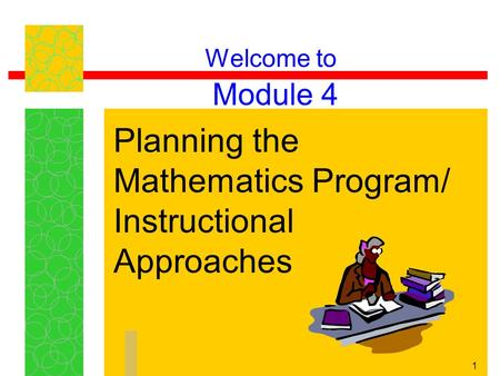 1 Welcome to Module 4 Planning the Mathematics Program/ Instructional Approaches.