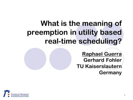 1 What is the meaning of preemption in utility based real-time scheduling? Raphael Guerra Gerhard Fohler TU Kaiserslautern Germany.