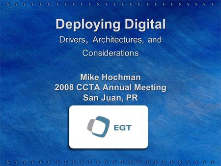 Deploying Digital Drivers, Architectures, and Considerations Mike Hochman 2008 CCTA Annual Meeting San Juan, PR.