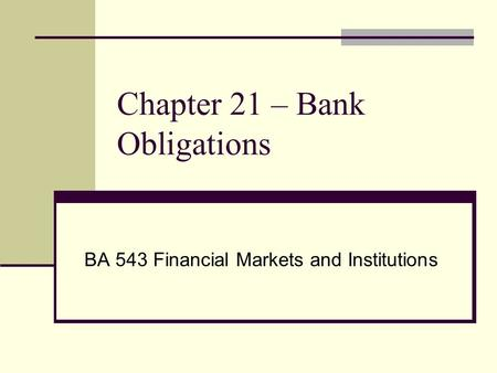 Chapter 21 – Bank Obligations BA 543 Financial Markets and Institutions.