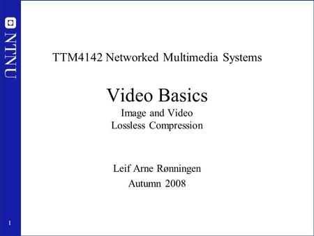 1 TTM4142 Networked Multimedia Systems Video Basics Image and Video Lossless Compression Leif Arne Rønningen Autumn 2008.