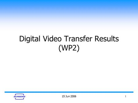 15 Jun 20061 Digital Video Transfer Results (WP2).