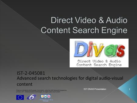 IST DIVAS Presentation 1 Advanced search technologies for digital audio-visual content.