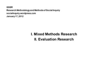 GSSR Research Methodology and Methods of Social Inquiry socialinquiry.wordpress.com January 17, 2012 I. Mixed Methods Research II. Evaluation Research.