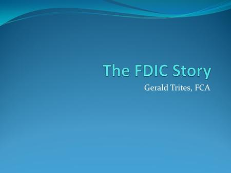 Gerald Trites, FCA. FDIC Federal Deposit Insurance Corporation A federal government agency established in 1933 to maintain stability and public confidence.