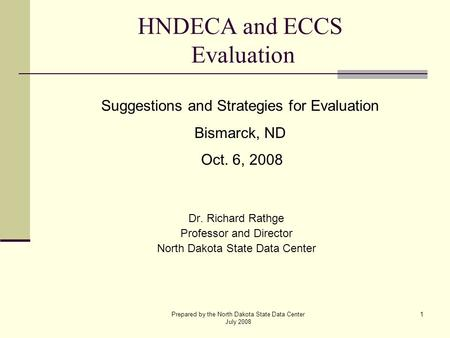 Prepared by the North Dakota State Data Center July 2008 1 HNDECA and ECCS Evaluation Dr. Richard Rathge Professor and Director North Dakota State Data.